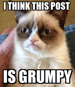 Poster: I THINK THIS POST  IS GRUMPY