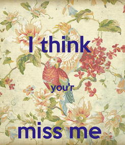 Poster: I think   you'r  miss me