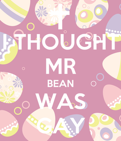 Poster: I THOUGHT MR BEAN WAS GAY