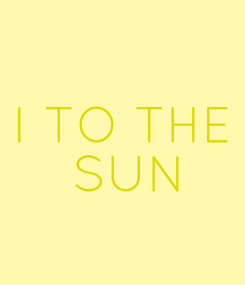 Poster: I TO THE  SUN
