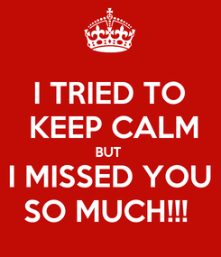 Poster: I TRIED TO  KEEP CALM BUT  I MISSED YOU SO MUCH!!!