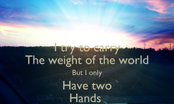 Poster: I try to carry The weight of the world But I only Have two Hands