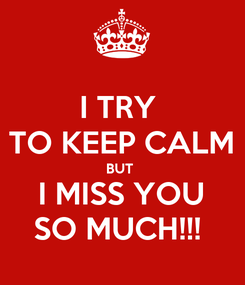 Poster: I TRY  TO KEEP CALM BUT  I MISS YOU SO MUCH!!!