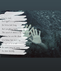 Poster: I try to read, Find myself in a poem But letters look fuzzy And everything fades The sound of chimes is far away And I'm far into the chaos. Wind blows fast and I try To hold