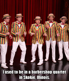 Poster:  I used to be in a barbershop quartet in Skokie, Illinois.