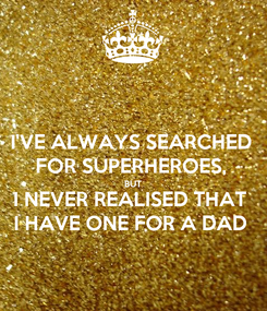 Poster: I'VE ALWAYS SEARCHED FOR SUPERHEROES, BUT I NEVER REALISED THAT I HAVE ONE FOR A DAD