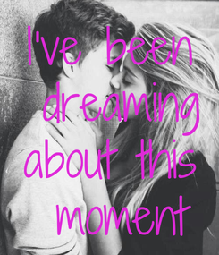 Poster: I've been  dreaming about this  moment