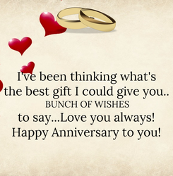 Poster: I've been thinking what's the best gift I could give you..  BUNCH OF WISHES to say...Love you always! Happy Anniversary to you!