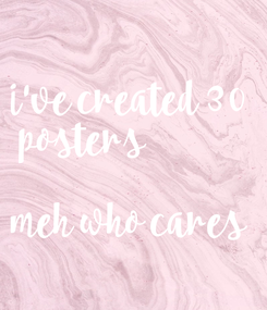Poster: i've created 30  posters   meh who cares