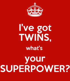 Poster: I've got TWINS, what's  your SUPERPOWER?