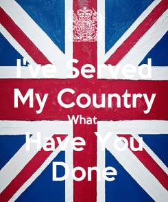 Poster: I've Served My Country What  Have You Done