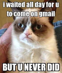 Poster: i waited all day for u to come on gmail BUT U NEVER DID