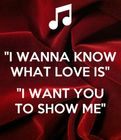 "Poster: ""I WANNA KNOW WHAT LOVE IS""  ""I WANT YOU TO SHOW ME"""