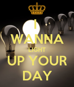 Poster: I  WANNA LIGHT UP YOUR DAY