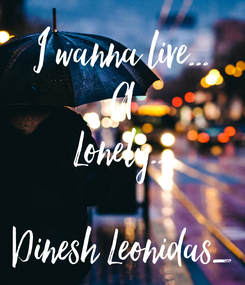 Poster: I wanna live... A Lonely...  Dinesh Leonidas_