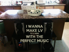Poster: I WANNA MAKE LV TO U HERE WITH THE PERFECT MUSIC