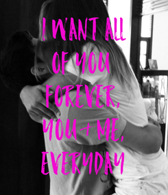 Poster: i want all of you  forever, you & me, everyday