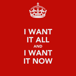 Poster: I WANT IT ALL AND I WANT IT NOW