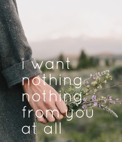 Poster:    i want  nothing  nothing  from you  at all