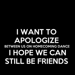 Poster: I WANT TO  APOLOGIZE  BETWEEN US ON HOMECOMING DANCE  I HOPE WE CAN STILL BE FRIENDS