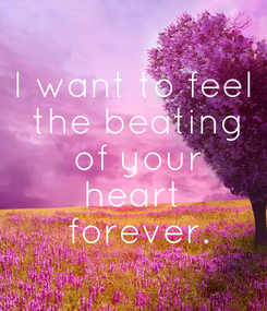 Poster: I want to feel  the beating  of your  heart   forever.