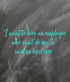 """Poster: """"I want to hire an employee  who can't do math,""""  said no boss ever."""