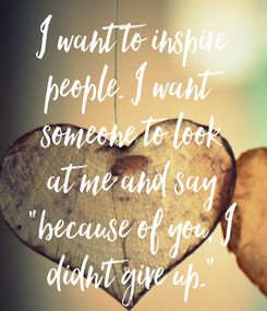 "Poster: I want to inspire people. I want someone to look at me and say ""because of you, I didn't give up."""