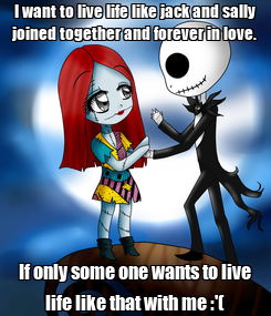 Poster: I want to live life like jack and sally joined together and forever in love. If only some one wants to live life like that with me :'(