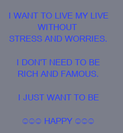 Poster: I WANT TO LIVE MY LIVE WITHOUT  STRESS AND WORRIES.  I DON'T NEED TO BE RICH AND FAMOUS.  I JUST WANT TO BE  ☺☺☺ HAPPY ☺☺☺