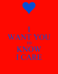 Poster: I WANT YOU TO KNOW I CARE