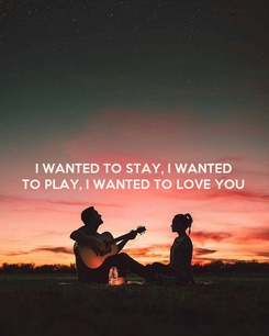 Poster: I WANTED TO STAY, I WANTED TO PLAY, I WANTED TO LOVE YOU