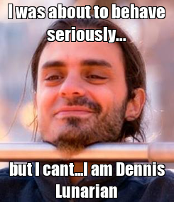 Poster: I was about to behave seriously... but I cant...I am Dennis Lunarian
