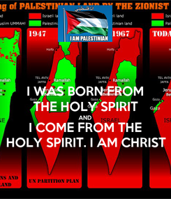 Poster: I WAS BORN FROM THE HOLY SPIRIT AND I COME FROM THE HOLY SPIRIT. I AM CHRIST