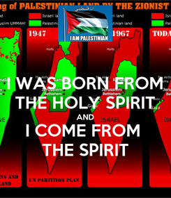 Poster: I WAS BORN FROM THE HOLY SPIRIT AND I COME FROM  THE SPIRIT
