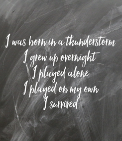 Poster: I was born in a thunderstorm I grew up overnight I played alone I played on my own I survived