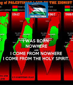 Poster: I WAS BORN  NOWHERE AND I COME FROM NOWHERE I COME FROM THE HOLY SPIRIT.