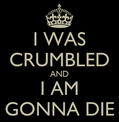 Poster: I WAS CRUMBLED AND I AM GONNA DIE