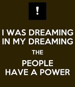 Poster: I WAS DREAMING IN MY DREAMING THE PEOPLE HAVE A POWER