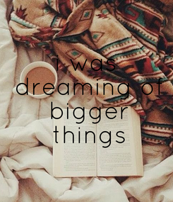 Poster: i was  dreaming of  bigger  things