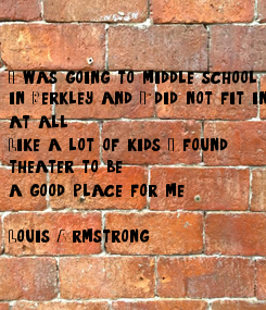 Poster: I was going to middle school  in Berkley, and I did not fit in at all.  Like a lot of kids, I found  theater to be  a good place for me.  Louis