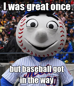 Poster: I was great once but baseball got in the way