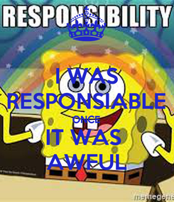Poster: I WAS RESPONSIABLE ONCE IT WAS  AWFUL