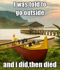 Poster: I was told to go outside and i did,then died