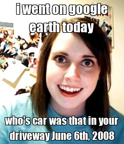 Poster: i went on google earth today who's car was that in your driveway June 6th, 2008