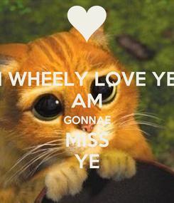 Poster: I WHEELY LOVE YE AM GONNAE MISS YE