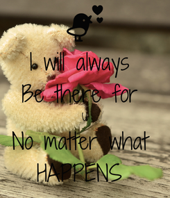 Poster: I will always  Be there for  U No matter what  HAPPENS
