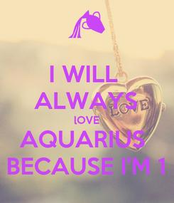 Poster: I WILL  ALWAYS lOVE AQUARIUS  BECAUSE I'M 1