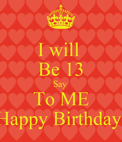 Poster: I will  Be 13 Say  To ME Happy Birthday