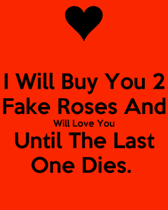 Poster: I Will Buy You 2 Fake Roses And Will Love You Until The Last One Dies.