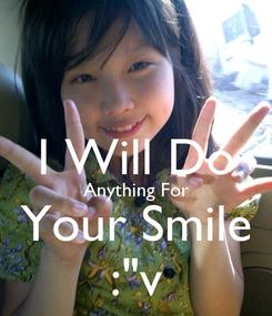 "Poster:  I Will Do Anything For Your Smile :""v"